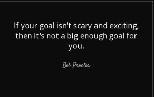 quote-if-your-goal-isn-t-scary-and-exciting-then-it-s-not-a-big-enough-goal-for-you-bob-proctor-81-2-0214
